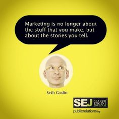 Marketing is no longer about the stuff that you make, but about the stories you tell. -- Seth Godin