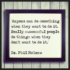 """""""Anyone can do something when they want to do it. Really successful people do things when they don't want to do it."""" Dr. Phil McGraw #quotes #motivation #inspiration"""