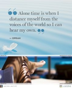 """""""Alone time is when I distance myself from the voices of the world so I can hear my own.""""  ~ Oprah"""