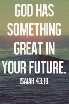 """""""Forget the former things; do not dwell on the past.  See, I am doing a new thing!  Now it springs up; do you not perceive it? I am making a way in the wilderness and streams in the wasteland."""""""