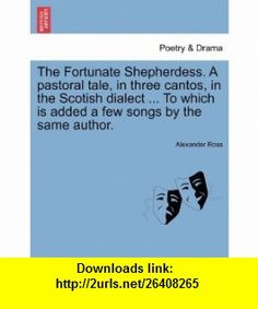 The Fortunate Shepherdess. A pastoral tale, in three cantos, in the Scotish dialect ... To which is added a few songs by the same author. (9781241086138) Alexander Ross , ISBN-10: 1241086133  , ISBN-13: 978-1241086138 ,  , tutorials , pdf , ebook , torrent , downloads , rapidshare , filesonic , hotfile , megaupload , fileserve
