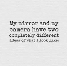 My mirror and my camera have two completely different ideas of what I look like. #quotes