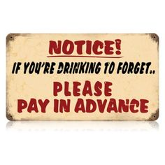 Notice! If You're Drinking To Forget...Please Pay In Advance