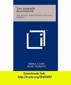 The Learned Blacksmith The Letters And Journals Of Elihu Burritt (9781258049041) Merle Curti, Elihu Burritt , ISBN-10: 125804904X  , ISBN-13: 978-1258049041 ,  , tutorials , pdf , ebook , torrent , downloads , rapidshare , filesonic , hotfile , megaupload , fileserve