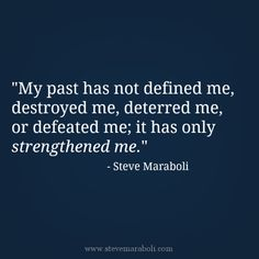 """""""My past has not defined me, destroyed me, deterred me, or defeated me; it has only strengthened me."""" - Steve Maraboli #quote"""