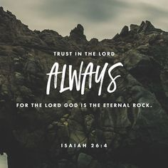 Trust in the Lord always, for the Lord God is the eternal Rock.