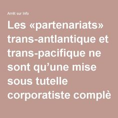 Les «partenariats» trans-antlantique et trans-pacifique ne sont qu'une mise sous tutelle corporatiste complète et globale | Arrêt sur Info
