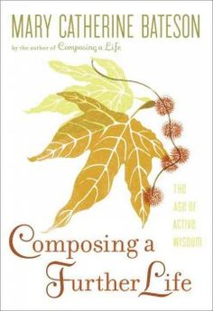Composing a Further Life: The Age of Active Wisdom by Mary Catherine Bateson - Evaluates the creative aspects of aging today, relating the experiences of men and women whose lasting health and resources have enabled them to realize a meaningful sense of purpose throughout the second half of life.