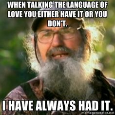 Duck Dynasty - Uncle Si  - when talking the language of love you either have it or you don't.  I have always had it.