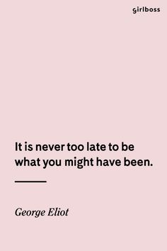 GIRLBOSS QUOTE: It is never too late to be what you might have been. -George Eliot // Don't wait, just do it now.