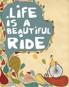 """Live is a beautiful ride"""