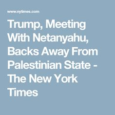 Trump, Meeting With Netanyahu, Backs Away From Palestinian State - The New York Times