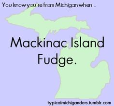 """Mackinac City and Island locals endearingly refer to the tourists as """"fudgies""""! Michigan Quotes, Michigan Facts, State Of Michigan, Detroit Michigan, Northern Michigan, Mackinac Island Fudge, The Mitten State, Michigan Travel, Look Here"""