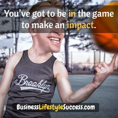 You've got to be in the game to make an impact.