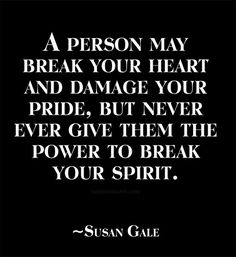 A person may break your heart and damage your pride, but never ever give them the power to break your spirit.~Susan Gale
