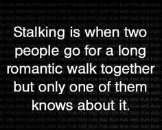 Stalking is when two people go for a long romantic walk together, but only one of them knows about it.