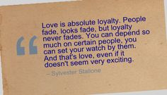 Love is absolute loyalty. People fade, looks fade, but loyalty never fades. You can depend so much on certain people, you can set your watch by them. And that's love, even if it doesn't seem very exciting. - Sylvester Stallone
