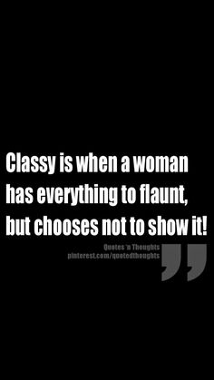 Classy is when a woman has everything to flaunt, but chooses not to show it!
