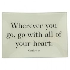 my personal favorite... Confucius Quote — Wherever you go, go with all of your heart. ~ Confucius