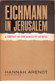 Wikipedia.org/***BOOK-- Eichmann in Jerusalem: A Report on the Banality of Evil-- is a book by political theorist Hannah Arendt, originally published in 1963. Arendt, a Jew who fled Germany during Adolf Hitler's rise to power, reported on Adolf Eichmann's trial for The New Yorker. The work, according to Hugh Trevor-Roper, is deeply indebted to Raul Hilberg's The Destruction of the European Jews, so much so that Hilberg himself spoke of plagiarism.