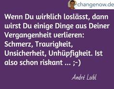 Wenn Du wirklich loslässt, dann wirst Du einige Dinge aus Deiner Vergangenheit verlieren: Schmerz, Traurigkeit, Unsicherheit, Unhüpfigkeit. Ist also schon riskant ... ;-) / André Loibl