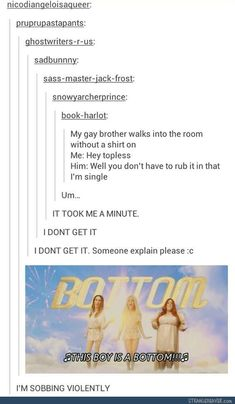 A++ joke. Only I personally don't think they needed to add that the brother was gay. Straight guys can also be bottoms Cool Tumblr, Funny Tumblr Posts, My Tumblr, Funny Quotes, Funny Memes, Jokes, The Funny, Stupid Funny, Alec Guinness