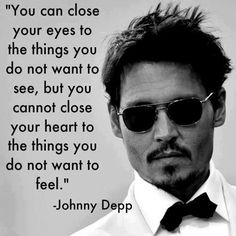 You can close your eyes to the things you do not want to see, but you cannot close your heart to the things you do not want to feel. - Johnny Depp.