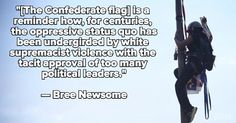 """""""For far too long, white supremacy has dominated the politics of America,  resulting in the creation of racist laws and cultural practices designed to subjugate non-whites,"""" Newsome said. """"And the emblem of the confederacy, the stars and bars, in all its manifestations, has long been the most recognizable banner of this political ideology ... It's a reminder how, for centuries, the oppressive status quo has bee http://mic.com/articles/121565/bree-newsome-explains-why-she-removed-confederate-flag"""