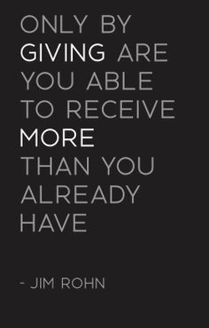 Only by giving are you able to receive more than you already have ~ Jim Rohn