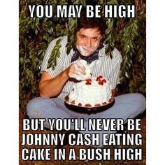 But you'll never be Johnny Cash eating cake in a bush high ...