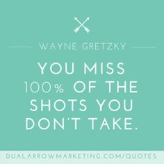 You miss 100 percent of the shots you don't take. A quote from Wayne Gretzky, featured on the motivational quotes page at DualArrowMarketing.com/quotes
