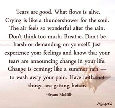 Tears are good. What flows is alive. Crying is like a thundershower for the soul. The air feels so wonderful after the rain. Don't think too much. Breathe. Don't be harsh or demanding on yourself. Just experience your feelings and know that your tears are announcing change in your life. Change is coming; like a summer rain — to wash away your pain. Have faith that things are getting better. — Bryant McGill