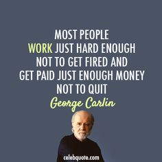 """Wise Quotes From George Carlin: """"Most people work just hard enough not to get fired and get paid just enough money not to quit."""""""