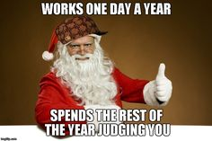 WORKS ONE DAY A YEAR SPENDS THE REST OF THE YEAR JUDGING YOU | Image Tagged  In Scumbag Santa,santa Claus,christmas,memes,funny | Made W/ ...