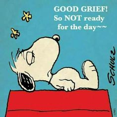 Snoopy so not ready for today Good grief!