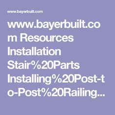 www.bayerbuilt.com Resources Installation Stair%20Parts Installing%20Post-to-Post%20Railings.pdf