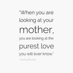 """When you are looking at your mother, you are looking at the purest love you will ever know."" — Charley Benetto"