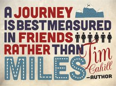 """A journey is best measured in friends, rather than miles.""     -– Tim Cahill"