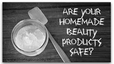Are your homemade beauty products safe? Learn how to keep them safe.