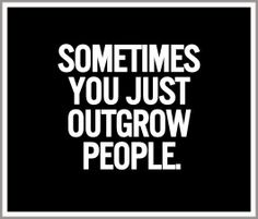 Sometimes you just outgrow people, just accept it and move on.