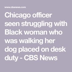 Chicago officer seen struggling with Black woman who was walking her dog placed on desk duty - CBS News Headline News, Cbs News, Dog Walking, Black Women, Chicago, Desk, Woman, Desktop, Newspaper Headlines