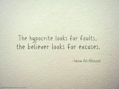 The hypocrite looks for faults, the believer looks for excuses. Imam Al Ghazali. Islam