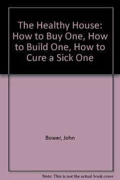 The Healthy House : How to buy one, How to build one, How to cure a sick one, 4th revised ed. by John Bower.