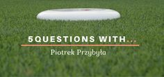 5 Questions With...Piotrek Przybyła  Did you ever wondered about Ultimate Frisbee player perspective on the sport, team building and training? Check out this interview series.