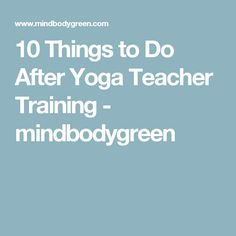 10 Things to Do After Yoga Teacher Training - mindbodygreen