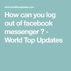 How can you log out of facebook messenger ? - World Top Updates