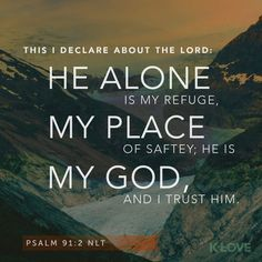 K-LOVE Daily Verse: This I declare about the LORD: He alone is my refuge, my place of safety; he is my God, and I trust him. Psalm 91:2 NLT                                                                                                                                                                                 More