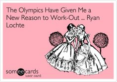 The Olympics Have Given Me a New Reason to Work-Out ... Ryan Lochte. (My First Someecard :) )