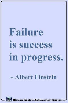 Failure is success in progress. ~ Albert Einstein