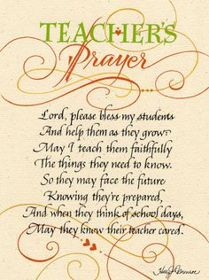 Teacher's Prayer Lord, please bless my students And help them as they grow: May I teach them faithfully The things they need to know. So they may face the future Knowing they're prepared, And when the